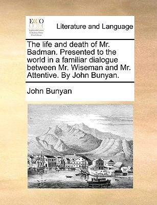 The Life and Death of Mr Badman Presented to the World in a Familiar Dialogue Between Mr Wiseman and Mr Attentive by John Bunyan - John Bunyan