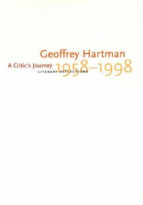 A Critic's Journey : Literary Reflections, 1958-1998 - Geoffrey H. Hartman