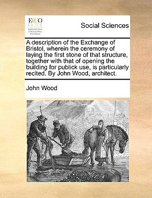 A Description of the Exchange of Bristol, Wherein the Ceremony of Laying the First Stone of That Structure, Together with That of Opening th - John Wood