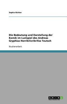 Die Bedeutung und Darstellung der Komik im Lustspiel des Andreas Gryphius Horribilicribrifax Teutsch - Sophie Richter