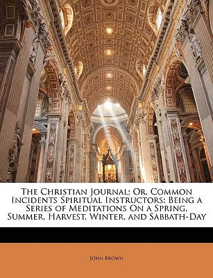 Paperback The Christian Journal; or, Common Incidents Spiritual Instructors : Being a Series of Meditations on a Spring, Summer, Harvest, Winter, and Sabbath-Day Book
