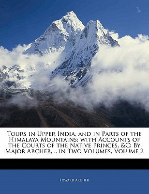 Paperback Tours in Upper India, and in Parts of the Himalaya Mountains; with Accounts of the Courts of the Native Princes, and C : By Major Archer, . . in Two Volume Book