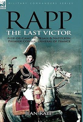 Rapp : The Last Victor-the Career of Jean Rapp, Aide-de-Camp to Desaix and Napoleon, Premier Consul, General of France - Jean Rapp