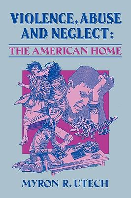Violence, Abuse and Neglect : The American Home - Myron R. Utech