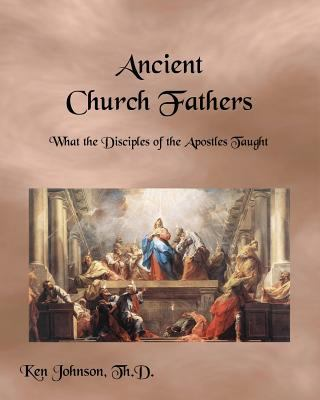 Ancient Church Fathers : What the Disciples of the Apostles Taught - Ken Johnson