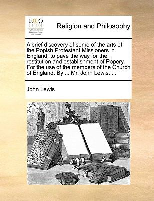 A brief discovery of some of the arts of the Popish Protestant Missioners in England, to pave the way for the restitution and establishment - Lewis, John