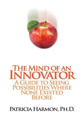 The Mind of an Innovator : A Guide to Seeing Possibilities Where None Existed Before - Patricia Harmon