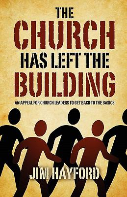 The Church Has Left the Building : An Appeal for Church Leaders to Get Back to the Basics - Jim Hayford