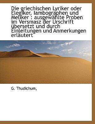 Paperback Die Griechischen Lyriker Oder Elegiker, Iambographen und Meliker : Ausgew?hlte Proben im Versmasz De [Large Print] Book