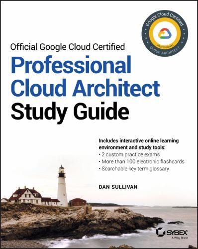 Google Professional Cloud Architect    book by Dan Sullivan