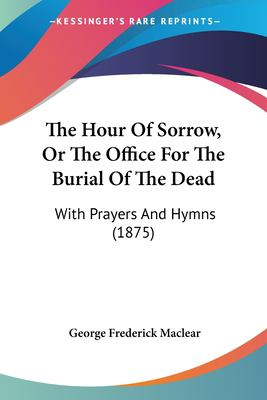 Paperback The Hour of Sorrow, or the Office for the Burial of the Dead : With Prayers and Hymns (1875) Book