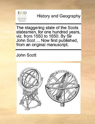 The Staggering State of the Scots Statesmen, for One Hundred Years, Viz from 1550 to 1650 by Sir John Scot Now First Published, from an Orig - John Scott