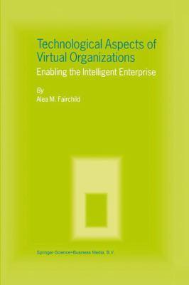 Technological Aspects of Virtual Organizations : Enabling the Intelligent Enterprise - Alea M. Fairchild