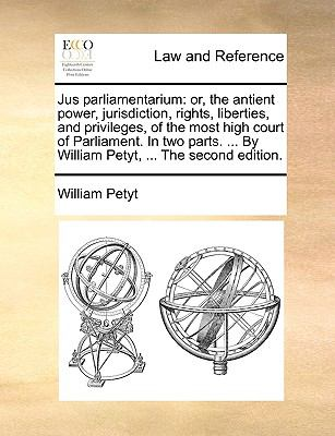 Jus Parliamentarium : Or, the antient power, jurisdiction, rights, liberties, and privileges, of the most high court of Parliament. in two p - William Petyt