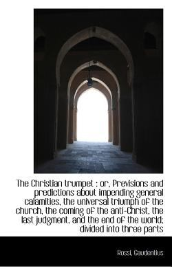 Paperback The Christian Trumpet : Or, Previsions and predictions about impending general calamities, the Unive Book