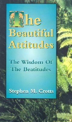 The Beautiful Attitudes : The Wisdom of the Beatitudes - Stephen M. Crotts