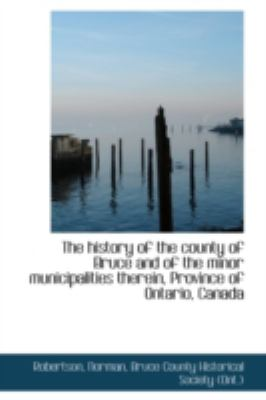 Paperback The History of the County of Bruce and of the Minor Municipalities Therein, Province of Ontario, Can Book
