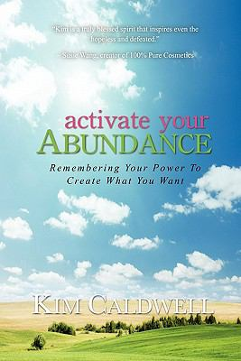 Activate Your Abundance Remembering Your Power to Create What You Want - Kim Caldwell