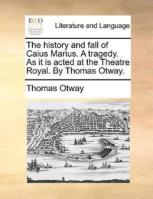 The History and Fall of Caius Marius a Tragedy As It Is Acted at the Theatre Royal by Thomas Otway - Thomas Otway