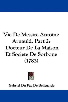 Hardcover Vie de Messire Antoine Arnauld, Part : Docteur de la Maison et Societe de Sorbone (1782) Book