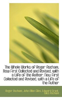 Paperback The Whole Works of Roger Ascham, Now First Collected and Revised, with a Life of the Author : Now Fir Book