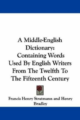 A Middle-English Dictionary : Containing Words Used by English Writers from the Twelfth to the Fifteenth Century - Francis Henry Stratmann