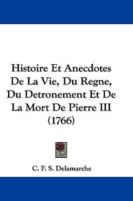 Hardcover Histoire et Anecdotes de la Vie, du Regne, du Detronement et de la Mort de Pierre III Book