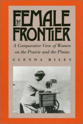 The Female Frontier : A Comparative View of Women on the Prairie and the Plains - Glenda Riley
