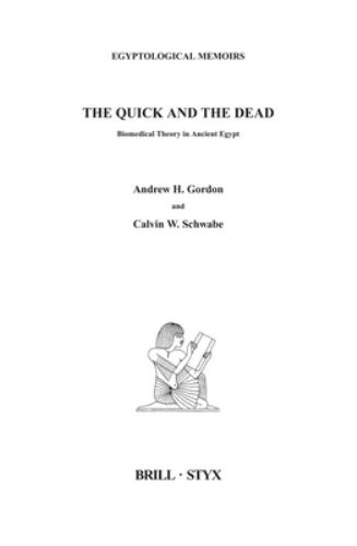 The Quick and the Dead : Biomedical Theory in Ancient Egypt - Andrew Gordon; Calvin W. Schwabe