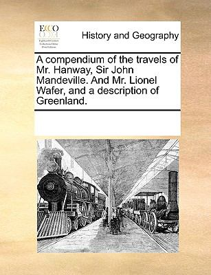 A Compendium of the Travels of Mr. Hanway, Sir John Mandeville. and Mr. Lionel Wafer, and a Description of Greenland