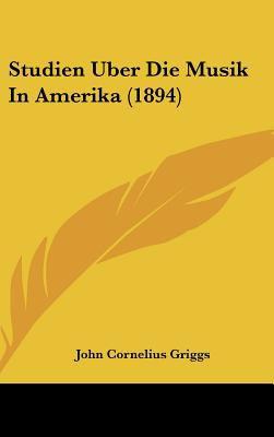 Studien Uber Die Musik in Amerika - John Cornelius Griggs