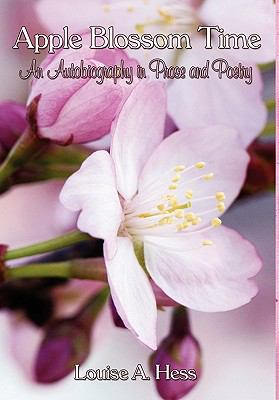 Apple Blossom Time : An Autobiography in Prose and Poetry - Louise A. Hess