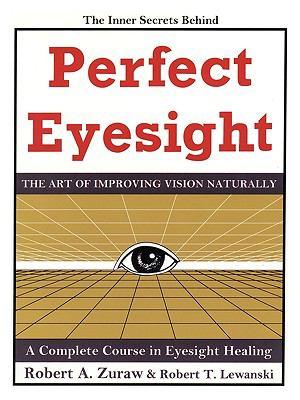 Perfect Eyesight : The Art of Improving Vision Naturally - Robert A. Zuraw; Robert T. Lewanski