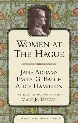 Women at the Hague : The International Peace Congress of 1915 - Alice Hamilton; Emily G. Balch; Jane Addams