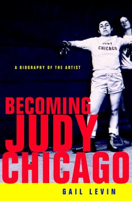 Becoming Judy Chicago : A Biography of the Artist - Gail Levin