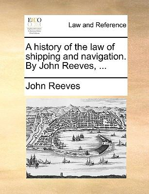 A history of the law of shipping and navigation. By John Reeves, ... - Reeves, John