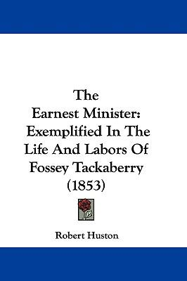 Hardcover The Earnest Minister : Exemplified in the Life and Labors of Fossey Tackaberry (1853) Book
