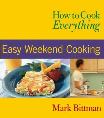 How to Cook Everything : Easy Weekend Cooking - Book  of the How to Cook Everything