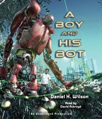 A Boy and His Bot - Wilson, Daniel H.