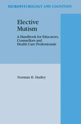 Elective Mutism : A Handbook for Educators, Counsellors and Health Care Professionals - N. H. Hadley