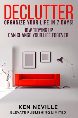 Declutter: Organize Your Life in 7 Days : How Tidying up Can Change Your Life Forever