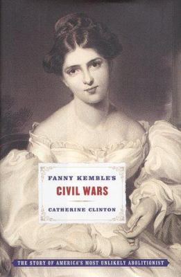 Fanny Kemble's Civil Wars : The Story of America's Most Unlikely Abolitionist - Catherine Clinton