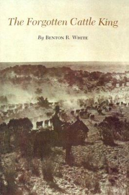 The Forgotten Cattle King - Benton R. White