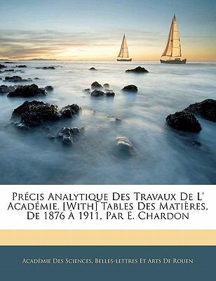 Paperback Pr?cis Analytique des Travaux de L' Acad?mie [with] Tables des Mati?res, de 1876 ? 1911, Par E Chardon Book