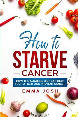 Paperback How to Starve Cancer : How the Alkaline Diet Can Help You to Fight and Prevent Cancer Book