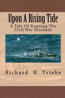 Upon a Rising Tide : A Tale of Running the Civil War Blockade - Richard Triebe