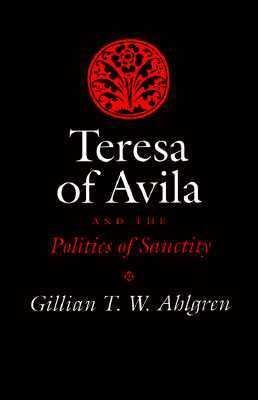 Teresa of Avila and the Politics of Sanctity - Gillian T. Ahlgren