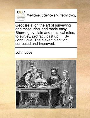 Geod?si : Or, the art of surveying and measuring land made easy. Shewing by plain and practical rules, to survey, protract, cast up, ... by - John Love