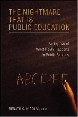 The Nightmare That Is Public Education : An Expos? of What Really Happens in Public Schools - Nicolai, Ed.D., Renato