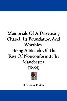 Hardcover Memorials of a Dissenting Chapel, Its Foundation and Worthies : Being A Sketch of the Rise of Nonconformity in Manchester (1884) Book
